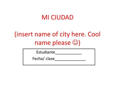 MI CIUDAD (insert name of city here. Cool name please ) Estudiante____________ Fecha/ clase______________.
