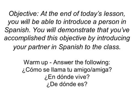 Objective: At the end of today's lesson, you will be able to introduce a person in Spanish. You will demonstrate that you've accomplished this objective.