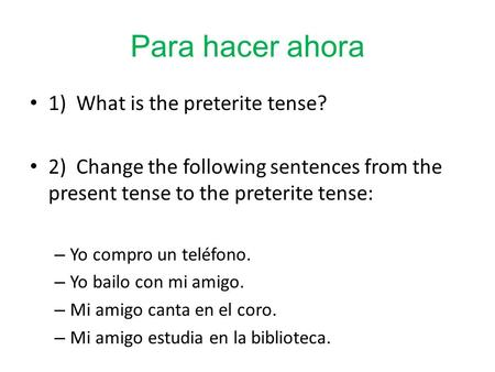 Para hacer ahora 1) What is the preterite tense? 2) Change the following sentences from the present tense to the preterite tense: – Yo compro un teléfono.