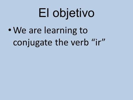 "El objetivo We are learning to conjugate the verb ""ir"""