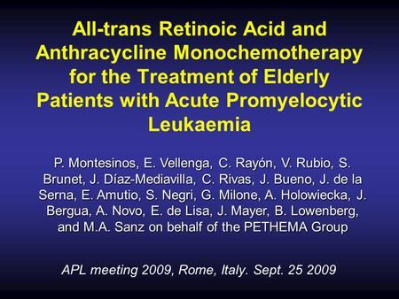 APL meeting 2009, Rome, Italy. Sept. 25 2009 All-trans Retinoic Acid and Anthracycline Monochemotherapy for the Treatment of Elderly Patients with Acute.
