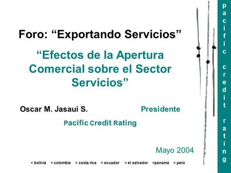 "Pacificcreditratingpacificcreditrating < bolivia < colombia < costa rica < ecuador < el salvador <panamá < perú Foro: ""Exportando Servicios"" ""Efectos de."
