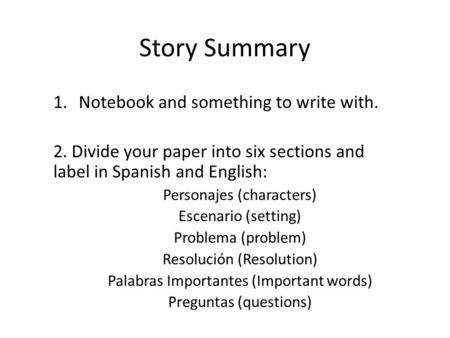 Story Summary 1.Notebook and something to write with. 2. Divide your paper into six sections and label in Spanish and English: Personajes (characters)
