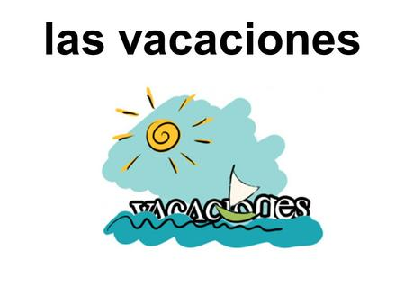 Las vacaciones Picture only first with half-hidden word. Ask students to pronounce the word. ¿Qué es esta palabra? ¿Cómo se pronuncia? ¿Qué es en inglés?