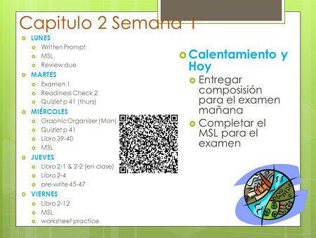 Capitulo 2 Semana 1  LUNES  Written Prompt  MSL  Review due  MARTES  Examen 1  Readiness Check 2  Quizlet p 41 (thurs)  MIÉRCOLES  Graphic Organizer.