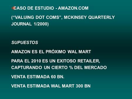 "ÈCASO DE ESTUDIO - AMAZON.COM (""VALUING DOT COMS"", MCKINSEY QUARTERLY JOURNAL 1/2000) SUPUESTOS AMAZON ES EL PRÓXIMO WAL MART PARA EL 2010 ES UN EXITOSO."