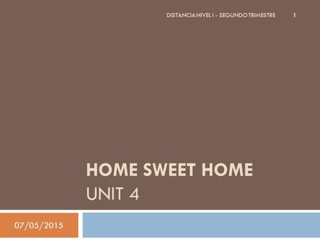 HOME SWEET HOME UNIT 4 07/05/2015 DISTANCIA NIVEL I - SEGUNDO TRIMESTRE 1.