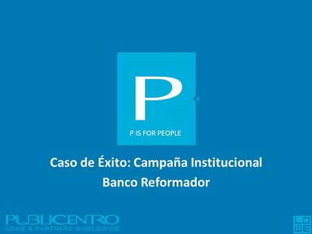 Caso de Éxito: Campaña Institucional Banco Reformador P IS FOR PEOPLE.