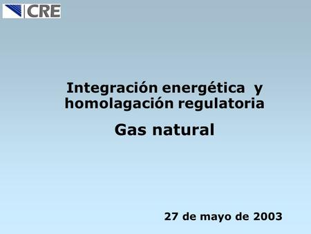 Integración energética y homolagación regulatoria Gas natural 27 de mayo de 2003.