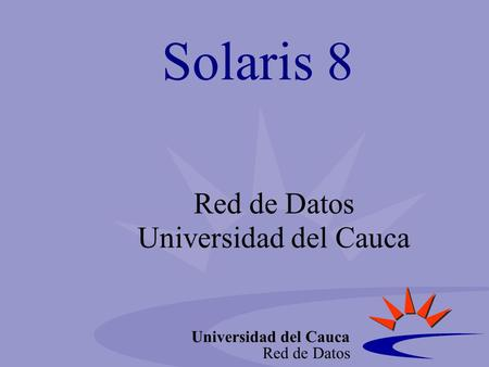 Universidad del Cauca Red de Datos Solaris 8 Red de Datos Universidad del Cauca.