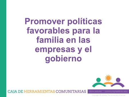 Copyright © 2014 by The University of Kansas Promover políticas favorables para la familia en las empresas y el gobierno.