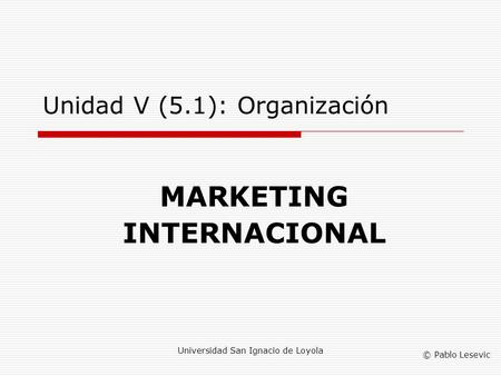 © Pablo Lesevic Universidad San Ignacio de Loyola Unidad V (5.1): Organización MARKETING INTERNACIONAL.
