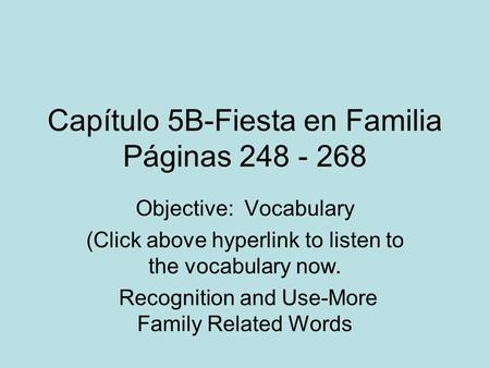 Capítulo 5B-Fiesta en Familia Páginas 248 - 268 Objective: Vocabulary (Click above hyperlink to listen to the vocabulary now. Recognition and Use-More.