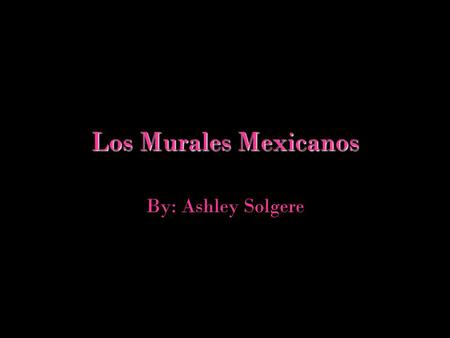 Los Murales Mexicanos By: Ashley Solgere.