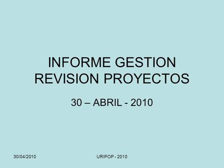 30/04/2010URIPOP - 2010 INFORME GESTION REVISION PROYECTOS 30 – ABRIL - 2010.