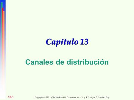 Capítulo 13 Canales de distribución 13-1 Copyright © 1997 by The McGraw-Hill Companies, Inc. / Tr. y R.T. Miguel E. Sánchez Boy.