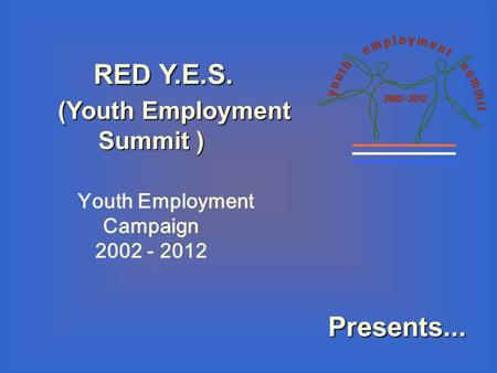 RED Y.E.S. RED Y.E.S. (Youth Employment Summit ) (Youth Employment Summit ) Youth Employment Campaign 2002 - 2012 Presents...