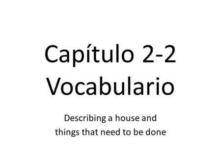 Capítulo 2-2 Vocabulario Describing a house and things that need to be done.