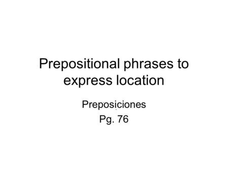 Prepositional phrases to express location Preposiciones Pg. 76.