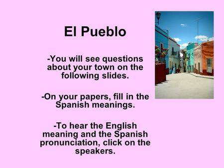 El Pueblo -You will see questions about your town on the following slides. -On your papers, fill in the Spanish meanings. -To hear the English meaning.