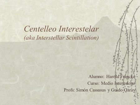 Centelleo Interestelar (aka Interstellar Scintillation) Alumno: Harold Francke Curso: Medio Interestelar Profs: Simón Cassasus y Guido Garay.
