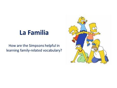 El abuelo Su esposa es la abuela.. La Familia How are the Simpsons helpful in learning family-related vocabulary?