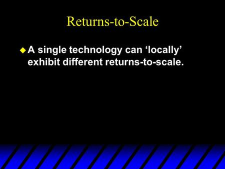 Returns-to-Scale u A single technology can 'locally' exhibit different returns-to-scale.
