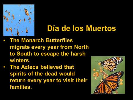 Día de los Muertos The Monarch Butterflies migrate every year from North to South to escape the harsh winters. The Aztecs believed that spirits of the.