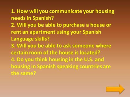 1. How will you communicate your housing needs in Spanish? 2. Will you be able to purchase a house or rent an apartment using your Spanish Language skills?