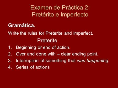 Examen de Práctica 2: Pretérito e Imperfecto Gramática. Write the rules for Preterite and Imperfect. Preterite 1.Beginning or end of action. 2.Over and.