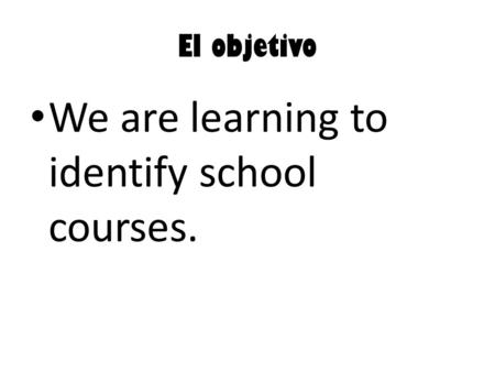 El objetivo We are learning to identify school courses.