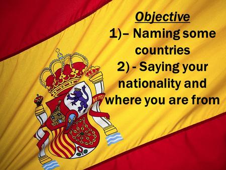 Objective 1)– Naming some countries 2) - Saying your nationality and where you are from.