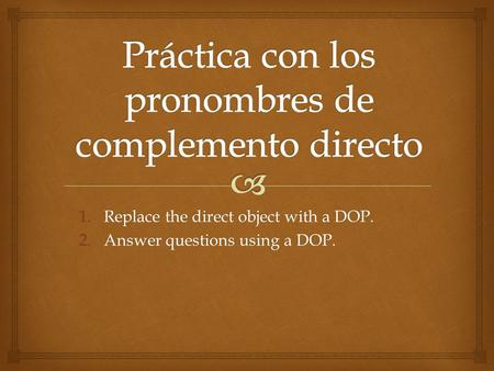1.Replace the direct object with a DOP. 2.Answer questions using a DOP.