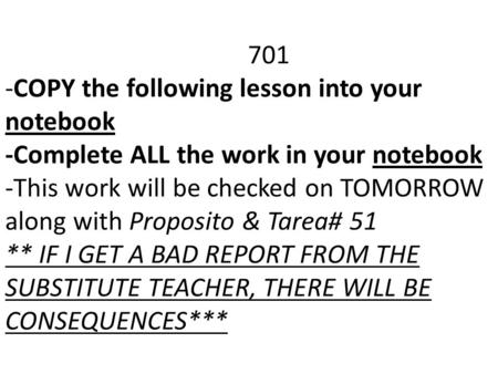701 -COPY the following lesson into your notebook -Complete ALL the work in your notebook -This work will be checked on TOMORROW along with Proposito &