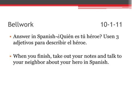 Bellwork 10-1-11 Answer in Spanish-¿Quién es tú héroe? Usen 3 adjetivos para describir el héroe. When you finish, take out your notes and talk to your.
