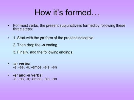 How it's formed… For most verbs, the present subjunctive is formed by following these three steps: 1. Start with the yo form of the present indicative.