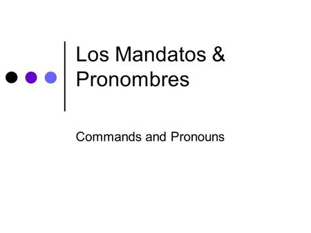 Los Mandatos & Pronombres Commands and Pronouns. Pronoun Placement Pronouns go either: In front of the verb —or— Attached at the end of the verb.