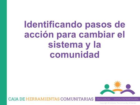 Copyright © 2014 by The University of Kansas Identificando pasos de acción para cambiar el sistema y la comunidad.