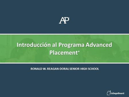 Introducción al Programa Advanced Placement ® RONALD W. REAGAN-DORAL SENIOR HIGH SCHOOL.