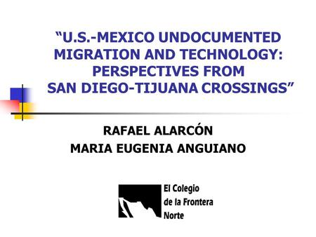 """U.S.-MEXICO UNDOCUMENTED MIGRATION AND TECHNOLOGY: PERSPECTIVES FROM SAN DIEGO-TIJUANA CROSSINGS"" RAFAEL ALARCÓN MARIA EUGENIA ANGUIANO."