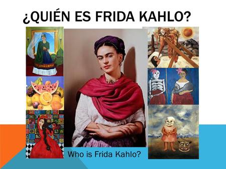¿QUIÉN ES FRIDA KAHLO? Who is Frida Kahlo?. OBJECTIVE: Students will explore the life and art of the Mexican artist Frida Kahlo. When completed with the.