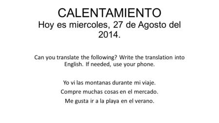 CALENTAMIENTO Hoy es miercoles, 27 de Agosto del 2014. Can you translate the following? Write the translation into English. If needed, use your phone.