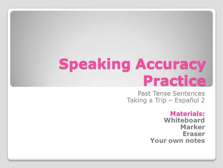 Speaking Accuracy Practice Past Tense Sentences Taking a Trip – Español 2 Materials: Whiteboard Marker Eraser Your own notes.