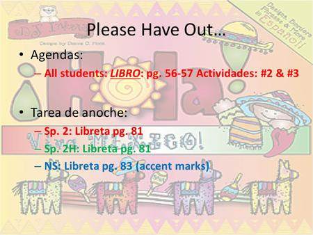 Please Have Out… Agendas: – All students: LIBRO: pg. 56-57 Actividades: #2 & #3 Tarea de anoche: – Sp. 2: Libreta pg. 81 – Sp. 2H: Libreta pg. 81 – NS: