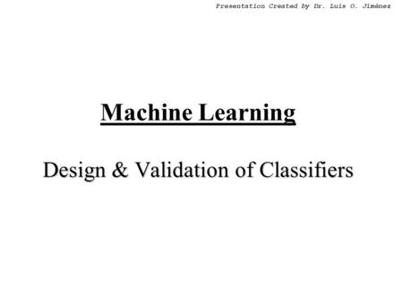 Presentation Created by Dr. Luis O. Jiménez Design & Validation of Classifiers Machine Learning Design & Validation of Classifiers.