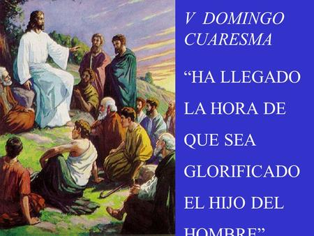 "V  DOMINGO CUARESMA ""HA LLEGADO LA HORA DE QUE SEA GLORIFICADO"