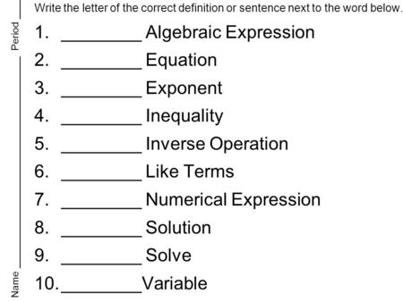Write the letter of the correct definition or sentence next to the word below. 1.________ Algebraic Expression 2.________ Equation 3.________ Exponent.