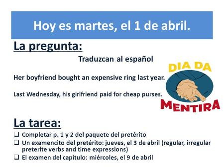 Hoy es martes, el 1 de abril. La pregunta: Traduzcan al español Her boyfriend bought an expensive ring last year. Last Wednesday, his girlfriend paid for.