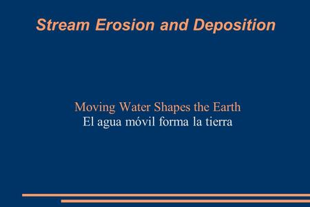 Stream Erosion and Deposition Moving Water Shapes the Earth El agua móvil forma la tierra.