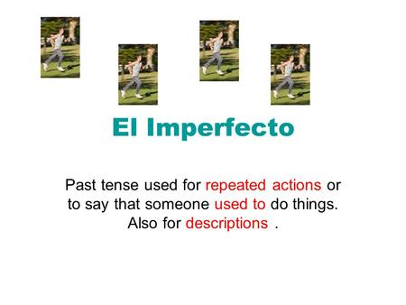 El Imperfecto Past tense used for repeated actions or to say that someone used to do things. Also for descriptions.